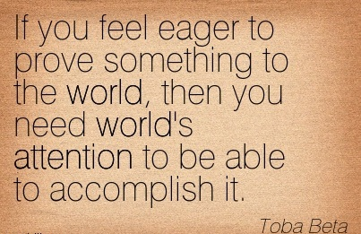 If You Feel Eager To Prove Something To The World, Then You Need World's Attention To Be Able To Accomplish It. - Toba Beta