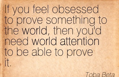 If You Feel Obsessed To Prove Something To The World, Then You'd Need World Attention To Be Able To Prove It. - Toba Beta