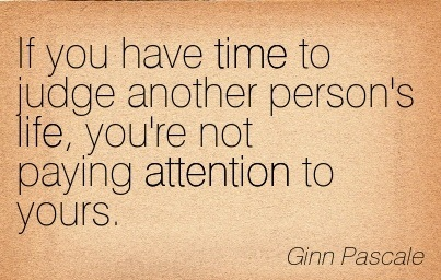 If You Have Time To Judge Another Person's Life, You're Not Paying Attention To Yours. - Ginn Pascale
