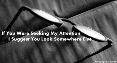 If You Were Seeking My Attention. I Suggest You Look Somewhere Else.