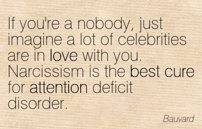 If You're A Nobody, Just Imagine A Lot Of Celebrities Are In Love With You. Narcissism Is The Best Cure For Attention Deficit Disorder. - Bauvard