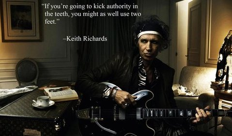 """ If You're Going To Kick Authority In The Teeth, You Might As Well Use Two Feet "" - Keith Richards"