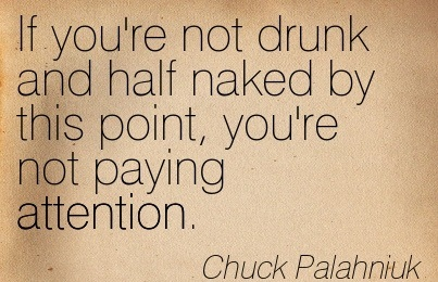 If You're Not Drunk And Half Naked By This Point, You're Not Paying Attention. - Chuck Palahniuk
