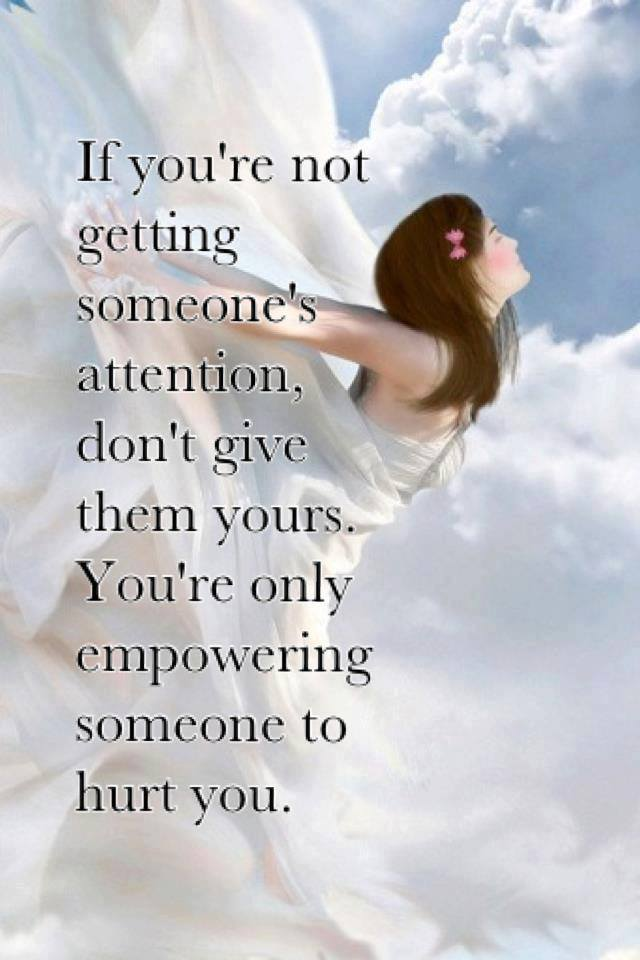 If You're Not Getting Someone's Attention. Don't Give Them Yours. You're Only Empowering Someone To Hurt You.