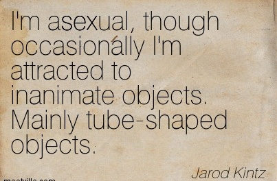 I'm Asexual, Though Occasionally I'm Attracted To Inanimate Objects. Mainly Tube-Shaped Objects. - Jarod Kintz