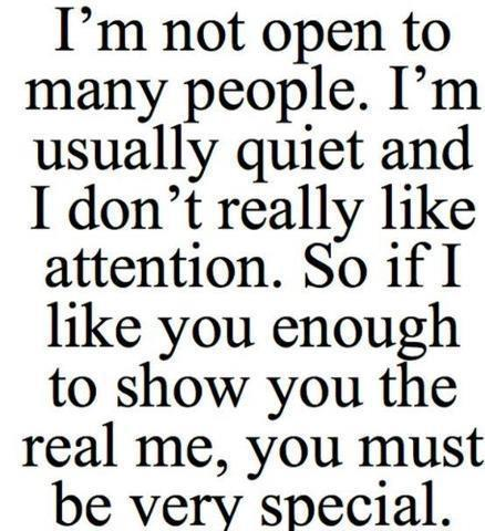 I'm Not Open To Many People. I'm Usually Quiet And I Don't Really Like Attention. So If I Like You Enough To Show You The Real Me, You Must Be Very Special. (2)