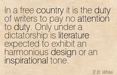 In A Free Country It Is The Duty Of Writers To Pay No Attention To Duty… - E.B. White