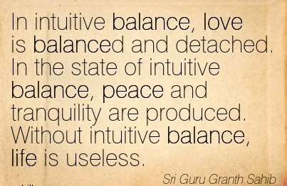 In Intuitive Balance, Love Is Balanced And Detached. In The State Of Intuitive Balance, Peace And Tranquility Are Produced. Without Intuitive Balance, Life Is Useless. - Sri Guru Granth Sahib