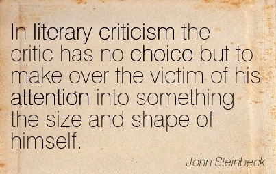 In Literary Criticism The Critic Has No Choice But To Make Over The Victim Of His Attention Into Something The Size And Shape Of Himself. - John Steinbeck