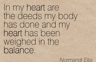 In My Heart Are The Deeds My Body Has Done And My Heart Has Been Weighed In The Balance. - Normandi Ellis