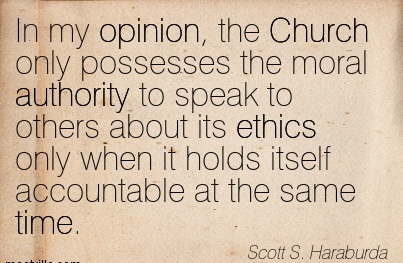 In My Opinion, The Church Only Possesses The Moral Authority To Speak To Others About Its Ethics Only When It Holds Itself Accountable At The Same Time. - Scott S. Haraburda