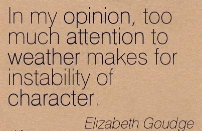 In My Opinion, Too Much Attention To Weather Makes For Instability Of Character. - Elizabeth Goudge
