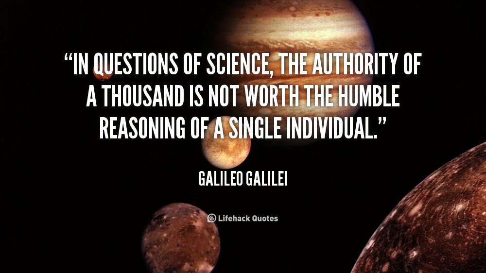 """ In Questions Of Science, The Authority Of A  Thousand Is Not Worth The Humble Reasoning Of A Single Individual "" - Galileo Galilei"