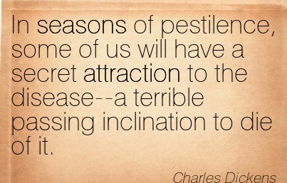 In Seasons Of Pestilence, Some Of Us Will Have A Secret Attraction To The Disease–A Terrible Passing Inclination To Die Of It. - Charles Dickens