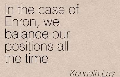 In The Case Of Enron, We Balance Our Positions All The Time. - Kenneth Lay