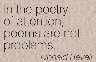 In The Poetry Of Attention, Poems Are Not Problems. - Donald Revell