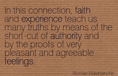 In This Connection, Faith And Experience Teach Us Many Truths By Means Of The Short-Cut Of Authority And By The Proofs Of Very Pleasant And Agreeable Feelings. - Nicolas Malebranche