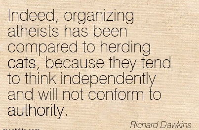 """"""" Indeed, Organizing Atheists Has Been Compared To Herding Cats. Because They Tend To Think Independently And Will Not Conform To Authority """" - Richard Dawkins"""