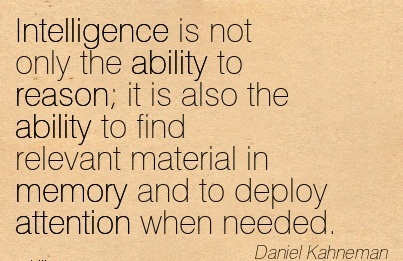 Intelligence Is Not Only The Ability To Reason It Is Also The Ability To Find Relevant Material In Memory And To Deploy Attention When Needed. - Daniel Kahneman