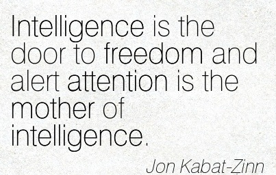 Intelligence Is The Door To Freedom And Alert Attention Is The Mother Of Intelligence. - Jon Kabat-Zinn
