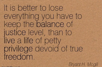 It Is Better To Lose Everything You Have To Keep The Balance Of Justice Level, Than To Live A Life Of Petty Privilege Devoid Of True Freedom. - Bryant H. Mcgill