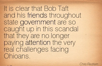 It Is Clear That Bob Taft And His Friends Throughout State Government Are So Caught Up In This Scandal That They Are No Longer Paying Attention The Very Real Challenges Facing Ohioans. -  Chris Redfern