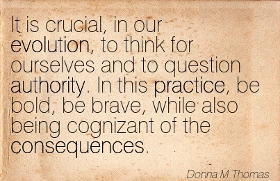 It Is Crucial, In Our Evolution, To Think For Ourselves And To Question Authority.. - Donna M. Thomas
