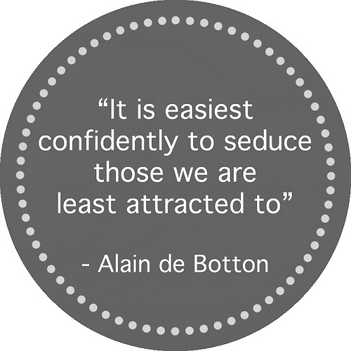 """ It Is Easiest Confidently To Seduce Those We Are Least Attracted To "" - Alain De Botton"