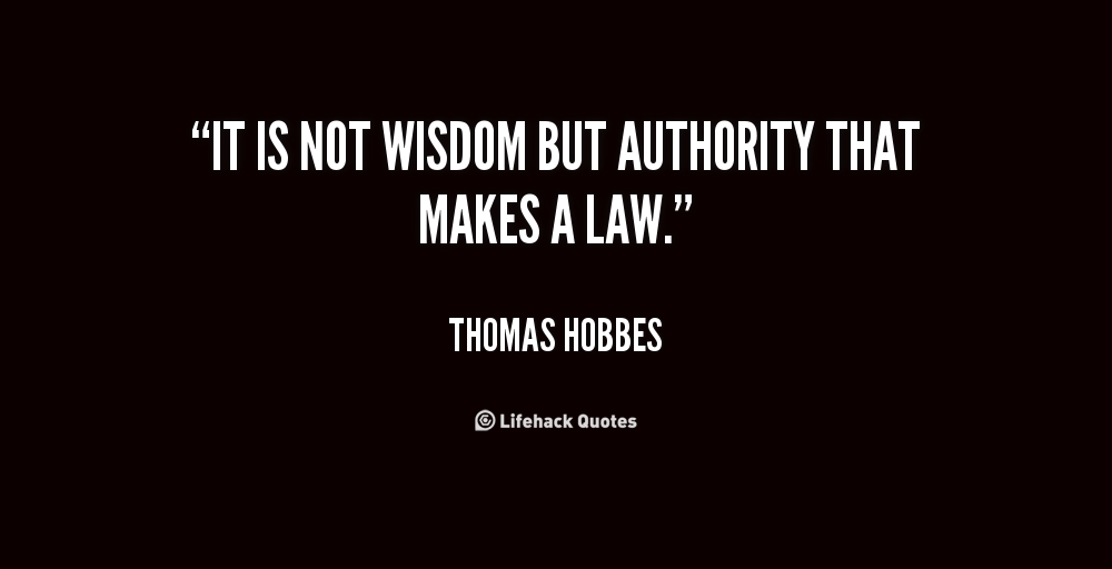 """ It Is Not Wisdom But Authority That Makes A Law. "" - Thomas Hobbes"