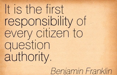 """ It Is The First Responsibility Of Every Citizen To Question Authority "" - Benjamin Franklin"