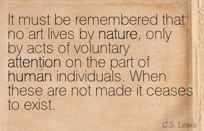 It Must Be Remembered That No Art Lives By Nature, Only By Acts Of Voluntary Attention On The Part Of Human Individuals. When These Are Not Made It Ceases To Exist. - C.S. Lewis