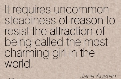 It Requires Uncommon Steadiness Of Reason To Resist The Attraction Of Being Called The Most Charming Girl In The World. -Jane Austen