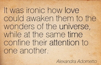 It Was Ironic How Love Could Awaken Them To The Wonders Of The Universe, While At The Same Time Confine Their Attention To One Another. - Alexandra Adornetto