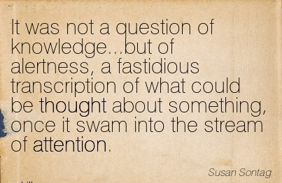 It Was Not A Question Of Knowledge…But Of Alertness, A Fastidious Transcription Of What Could Be Thought About Something, Once It Swam Into The Stream Of Attention. - Susan Sontag