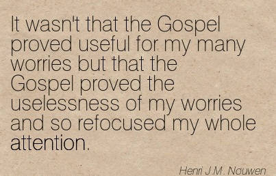 It Wasn't That The Gospel Proved Useful For My Many Worries But That The Gospel Proved The Uselessness Of My Worries And So Refocused My Whole Attention. - Henri J.M. Nouwen
