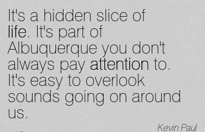 It's A Hidden Slice Of Life. It's Part Of Albuquerque You Don't Always Pay Attention To. It's Easy To Overlook Sounds Going On Around Us. - Kevin Paul