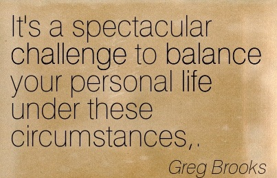It's A Spectacular Challenge To Balance Your Personal Life Under These Circumstances,. - Greg Brooks