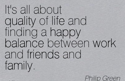 It's All About Quality Of Life And Finding A Happy Balance Between Work And Friends And Family. - Philip Green