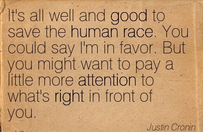 It's All Well And Good To Save The Human Race. You Could Say I'm In Favor. But You Might Want To Pay A Little More Attention To What's Right In Front Of You. - Justin Cronin