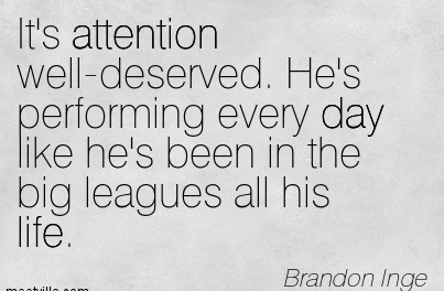 It's Attention Well-Deserved. He's Performing Every Day Like He's Been In The Big Leagues All His Life. - Brandon Inge