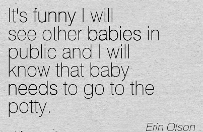 It's Funny I Will See Other Babies In Public And I Will Know That Baby Needs To Go To The Potty. - Erin Otson