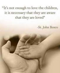 """ It's Not Enough To Love The Children, It Is Necessary That They Are Aware That They Are Loved "" - St. John Bosco"