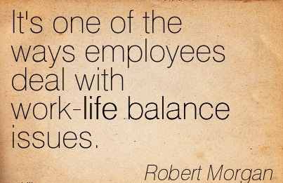 It's One Of The Ways Employees Deal With Work-Life Balance Issues. - Robert Morgan 2