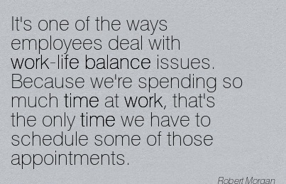 It's One Of The Ways Employees Deal With Work-Life Balance Issues. - Robert Morgan