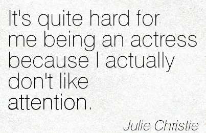 It's Quite Hard For Me Being An Actress Because I Actually Don't Like Attention. - Julie Christie