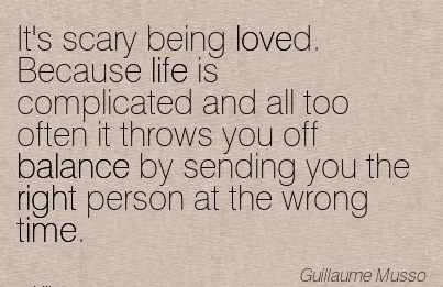It's Scary Being Loved. Because Life Is Complicated And All Too Often It Throws You Off Balance By Sending You The Right Person At The Wrong Time. - Guillaume Musso