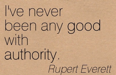 I've Never Been Any Good With Authority. - Rupert Everett
