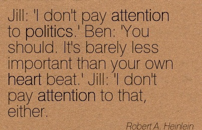 Jill 'I Don't Pay Attention To Politics.' Ben  'You Should. It's Barely Less Important Than Your Own Heart Beat.' Jill  'I Don't Pay Attention To That, Either. - Robert A. Heinlein