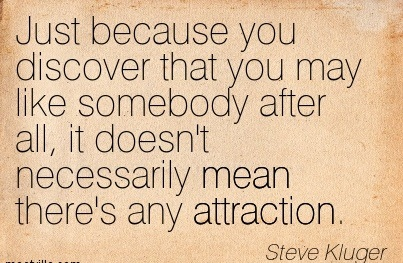 Just Because You Discover That You May Like Somebody After All, It Doesn't Necessarily Mean There's Any Attraction. - Steve Kluger