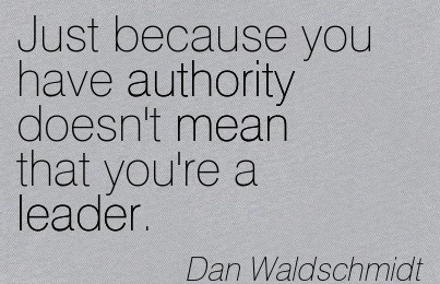 Just Because You Have Authority Doesn't Mean That You're A Leader. - Dan Waldschmidt
